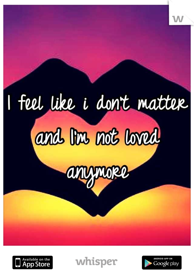 I feel like i don't matter and I'm not loved anymore