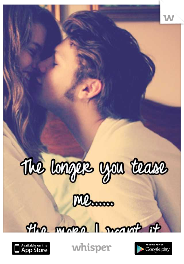 The longer you tease me......  the more I want it