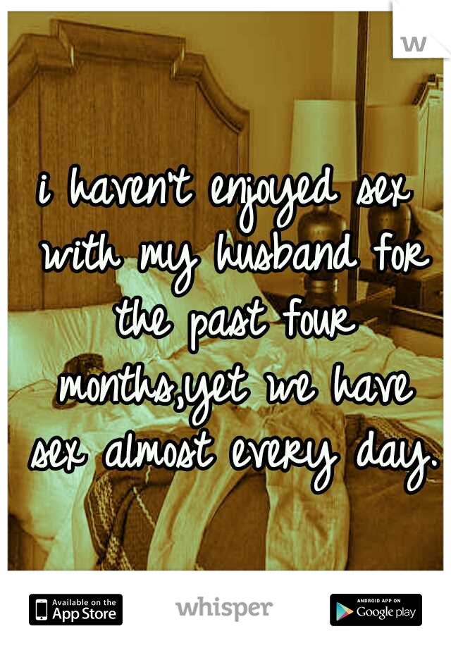 i haven't enjoyed sex with my husband for the past four months,yet we have sex almost every day.