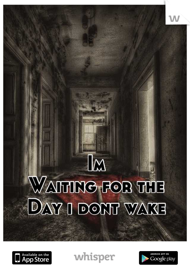 Im Waiting for the Day i dont wake