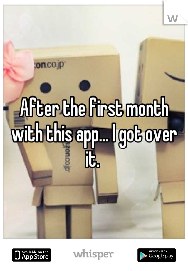 After the first month with this app... I got over it.