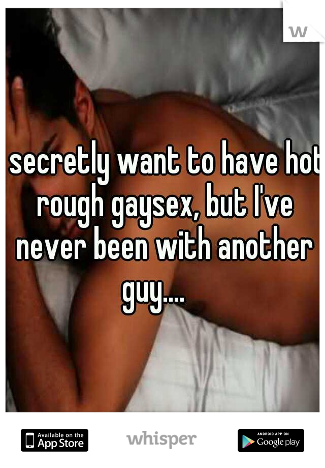 I secretly want to have hot rough gaysex, but I've never been with another guy....