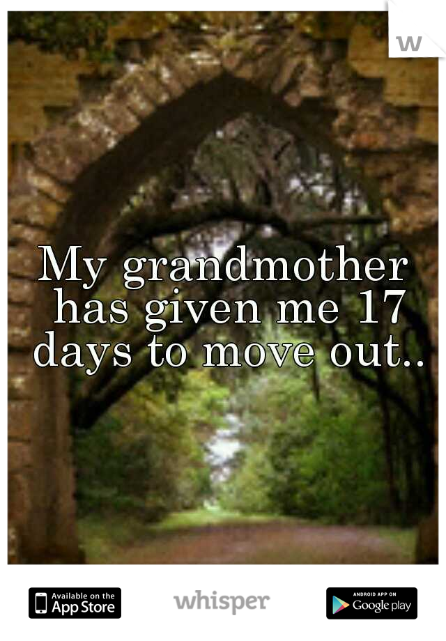 My grandmother has given me 17 days to move out..