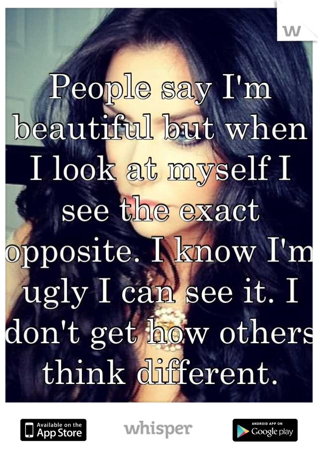 People say I'm beautiful but when I look at myself I see the exact opposite. I know I'm ugly I can see it. I don't get how others think different.