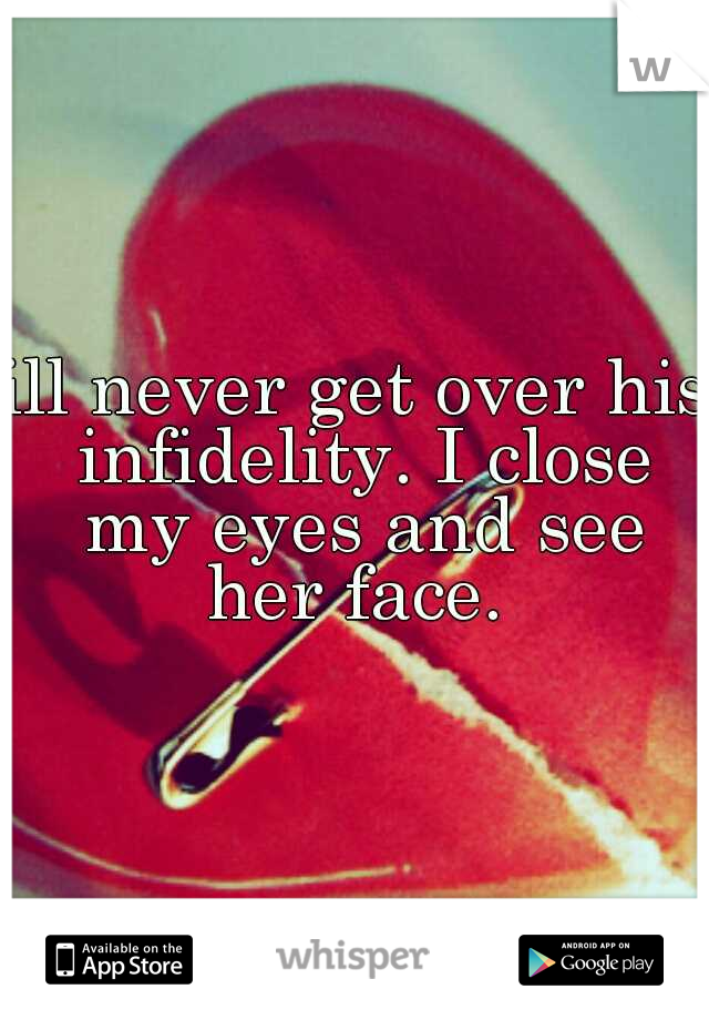 ill never get over his infidelity. I close my eyes and see her face.