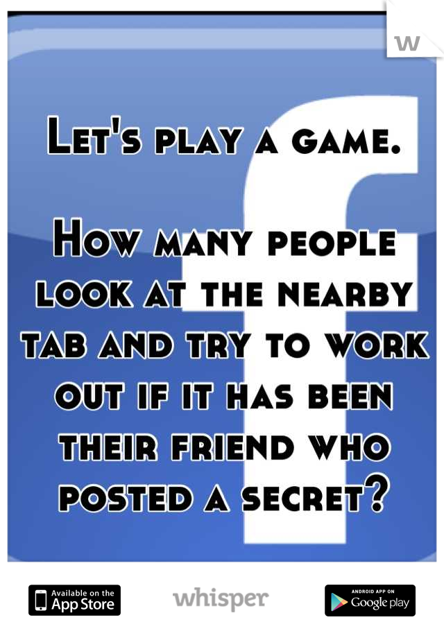 Let's play a game.  How many people look at the nearby tab and try to work out if it has been their friend who posted a secret?
