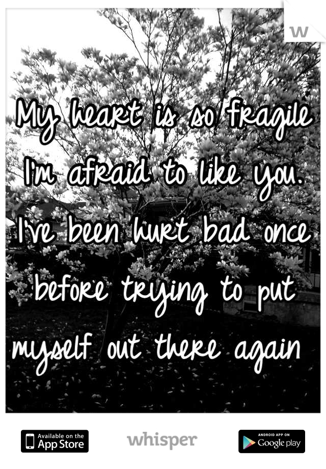 My heart is so fragile I'm afraid to like you. I've been hurt bad once before trying to put myself out there again