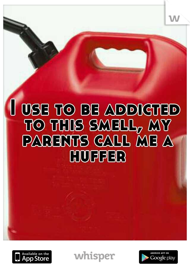 I use to be addicted to this smell, my parents call me a huffer