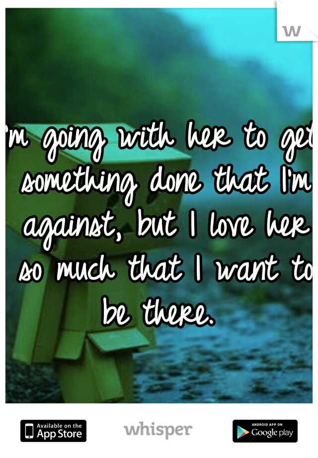 I'm going with her to get something done that I'm against, but I love her so much that I want to be there.