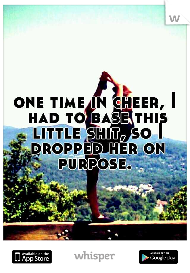 one time in cheer, I had to base this little shit, so I dropped her on purpose.