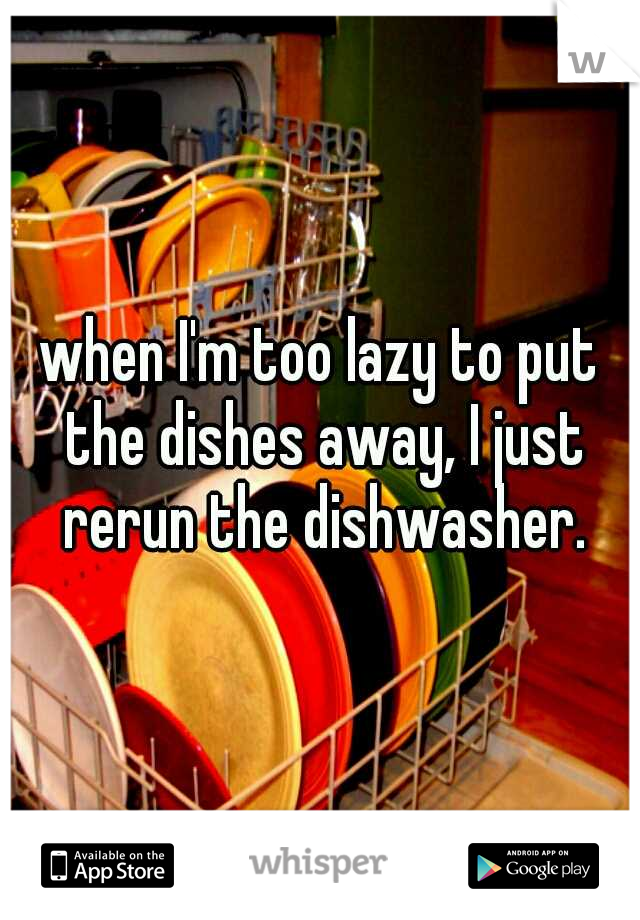 when I'm too lazy to put the dishes away, I just rerun the dishwasher.