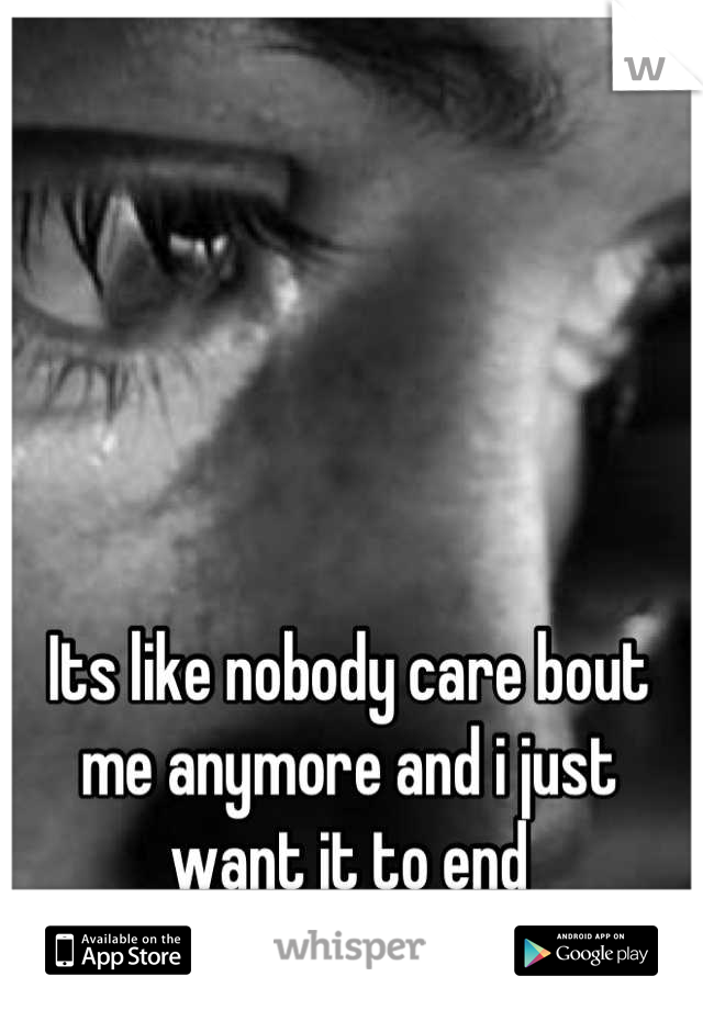 Its like nobody care bout me anymore and i just want it to end