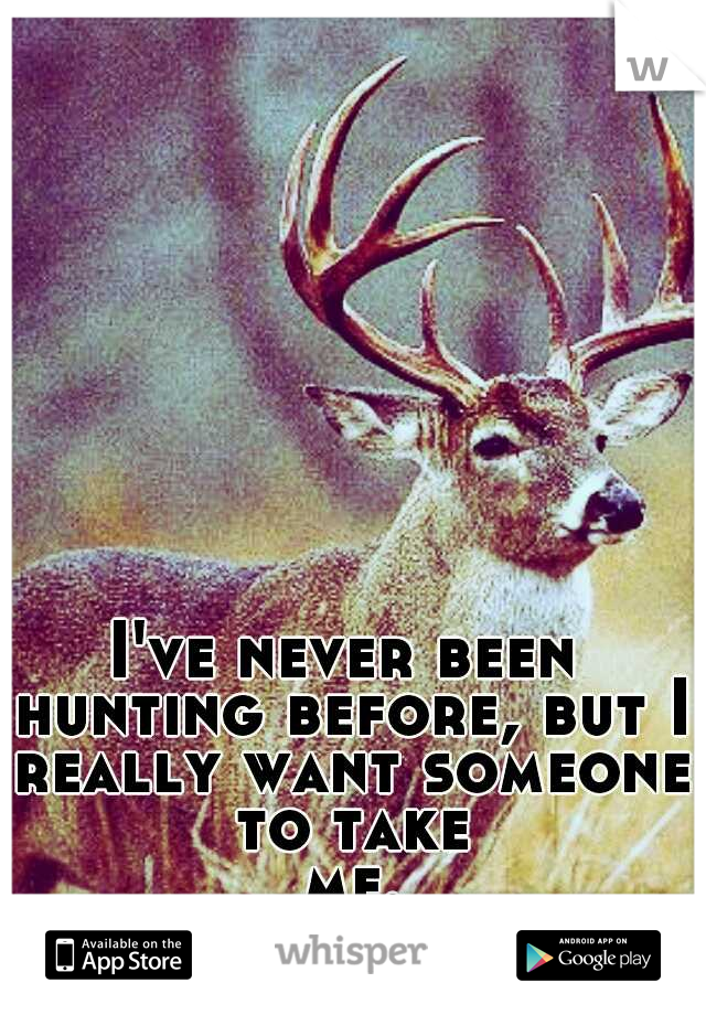I've never been hunting before, but I really want someone to take me...