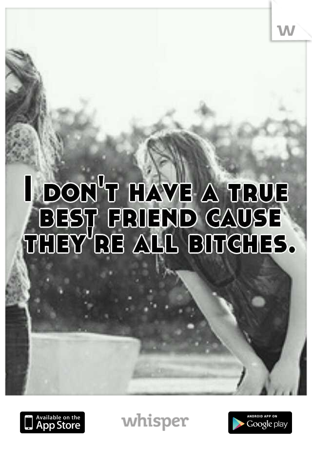 I don't have a true best friend cause they're all bitches.