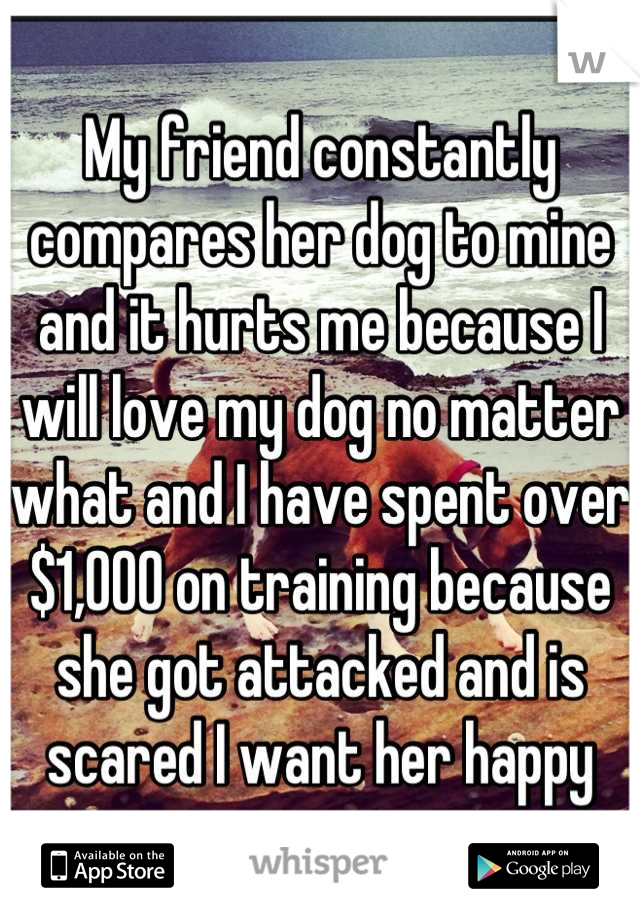 My friend constantly compares her dog to mine and it hurts me because I will love my dog no matter what and I have spent over $1,000 on training because she got attacked and is scared I want her happy