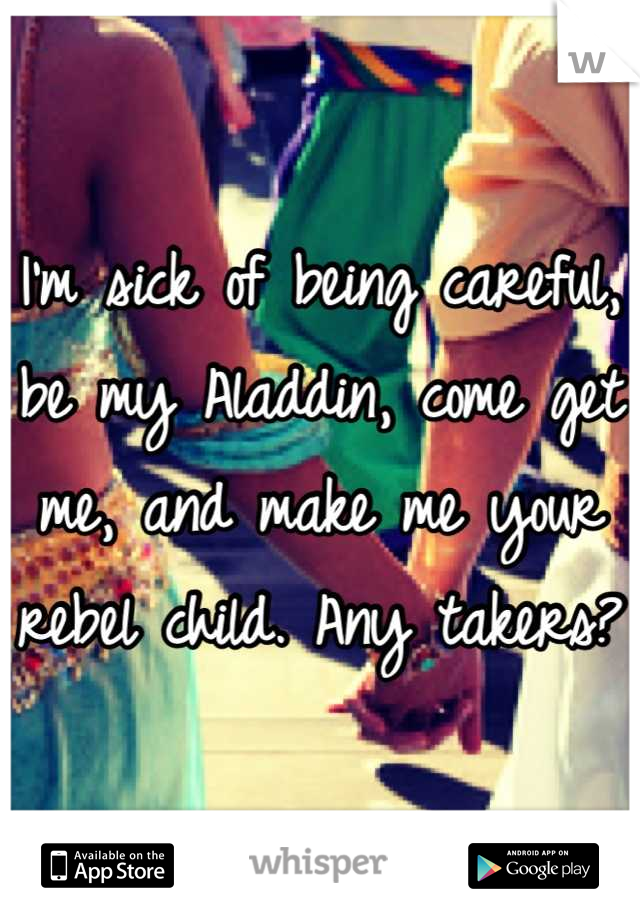 I'm sick of being careful, be my Aladdin, come get me, and make me your rebel child. Any takers?