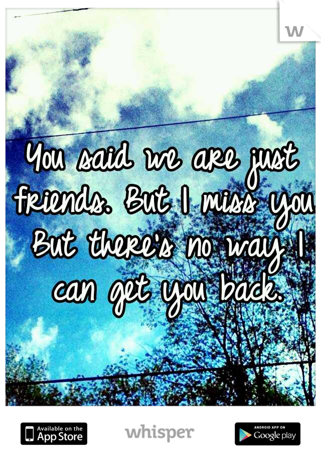 You said we are just friends. But I miss you. But there's no way I can get you back.