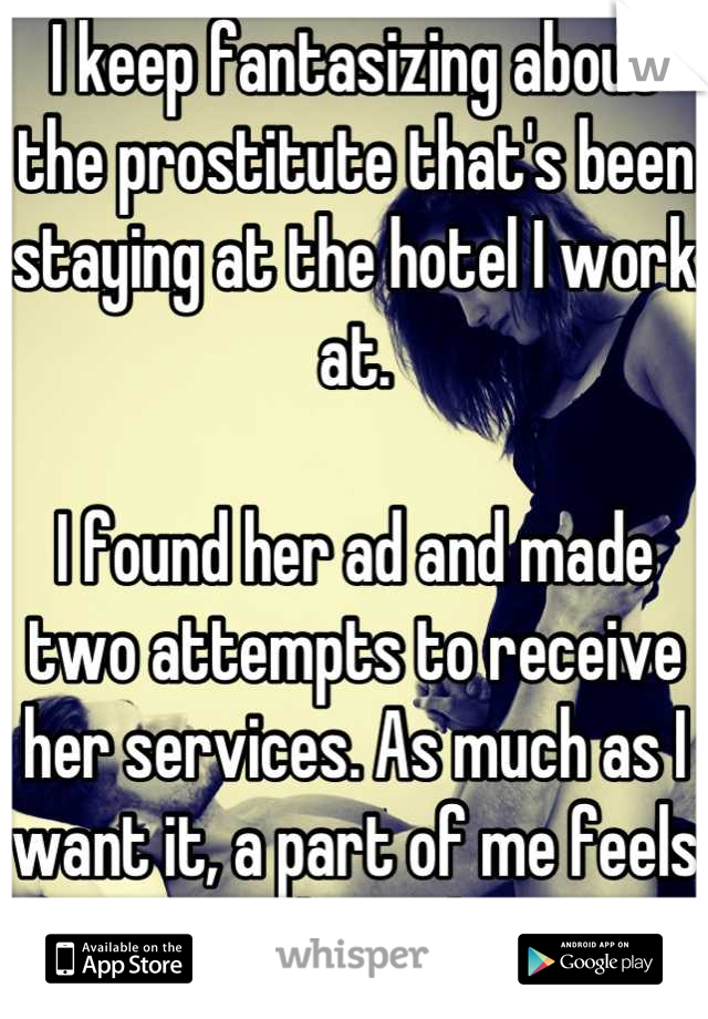 I keep fantasizing about the prostitute that's been staying at the hotel I work at.   I found her ad and made two attempts to receive her services. As much as I want it, a part of me feels ashamed.