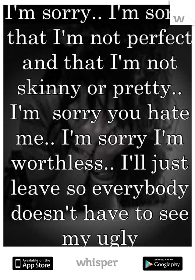 I'm sorry.. I'm sorry that I'm not perfect and that I'm not skinny or pretty.. I'm  sorry you hate me.. I'm sorry I'm worthless.. I'll just leave so everybody doesn't have to see my ugly  Goodbye...