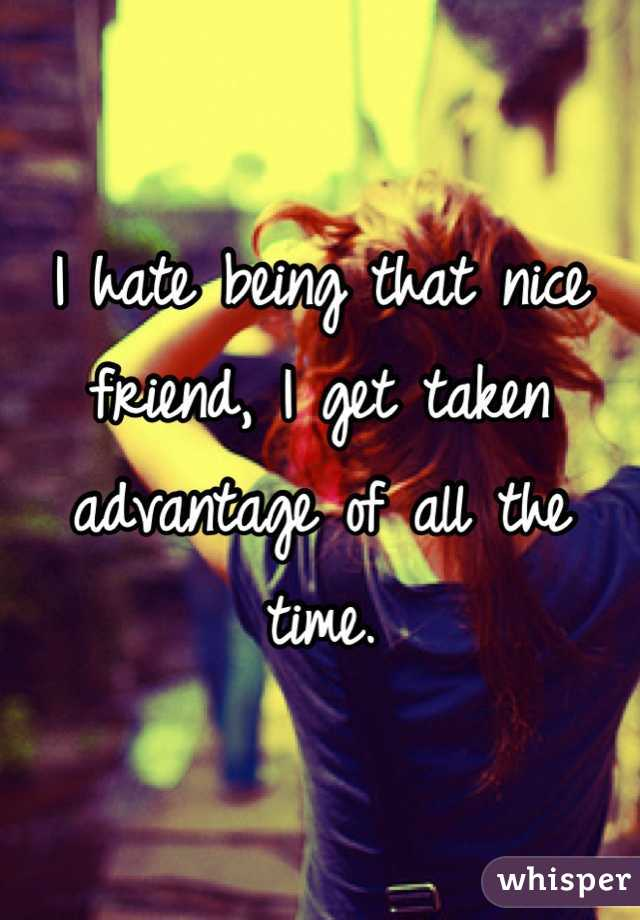 I hate being that nice friend, I get taken advantage of all the time.