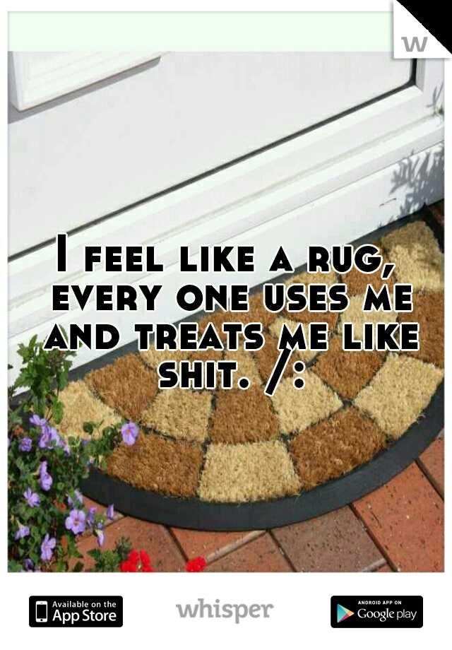 I feel like a rug, every one uses me and treats me like shit. /: