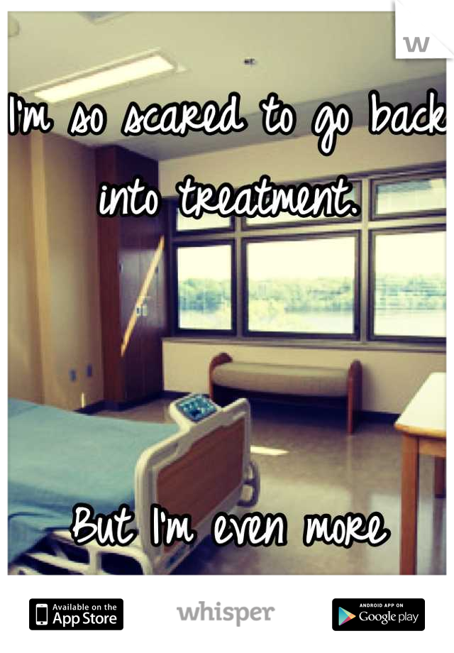 I'm so scared to go back into treatment.    But I'm even more scared if I don't.