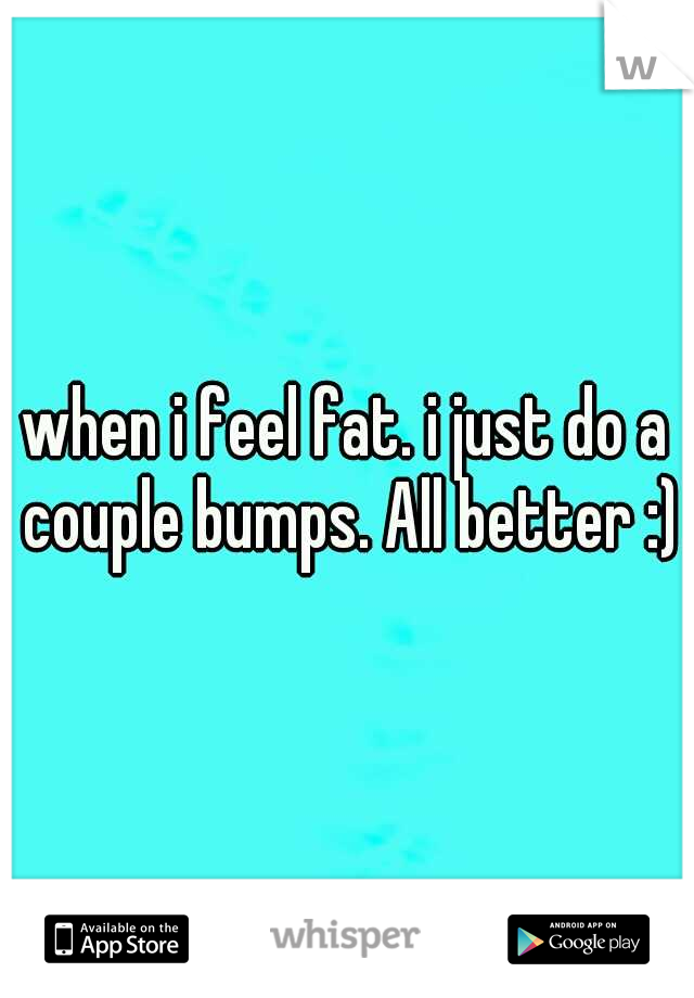 when i feel fat. i just do a couple bumps. All better :)