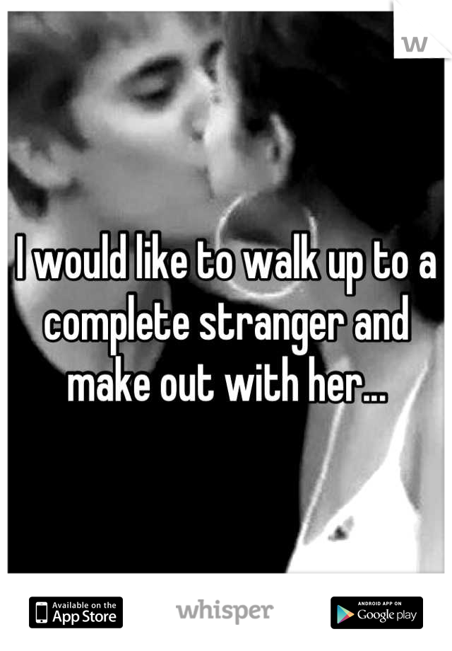 I would like to walk up to a complete stranger and make out with her...