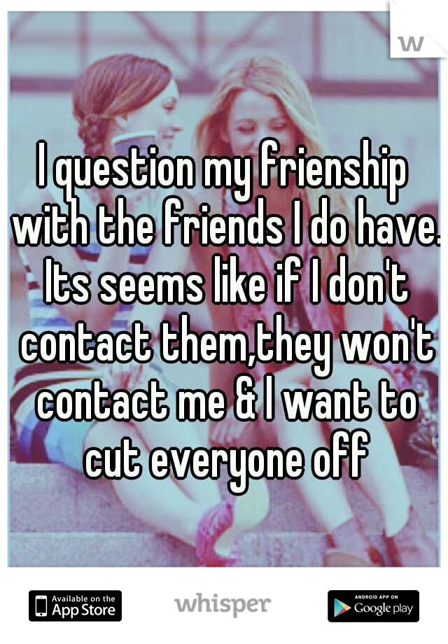 I question my frienship with the friends I do have. Its seems like if I don't contact them,they won't contact me & I want to cut everyone off