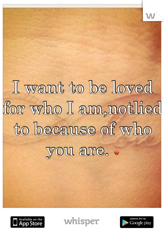 I want to be loved for who I am,notlied to because of who you are. 💔