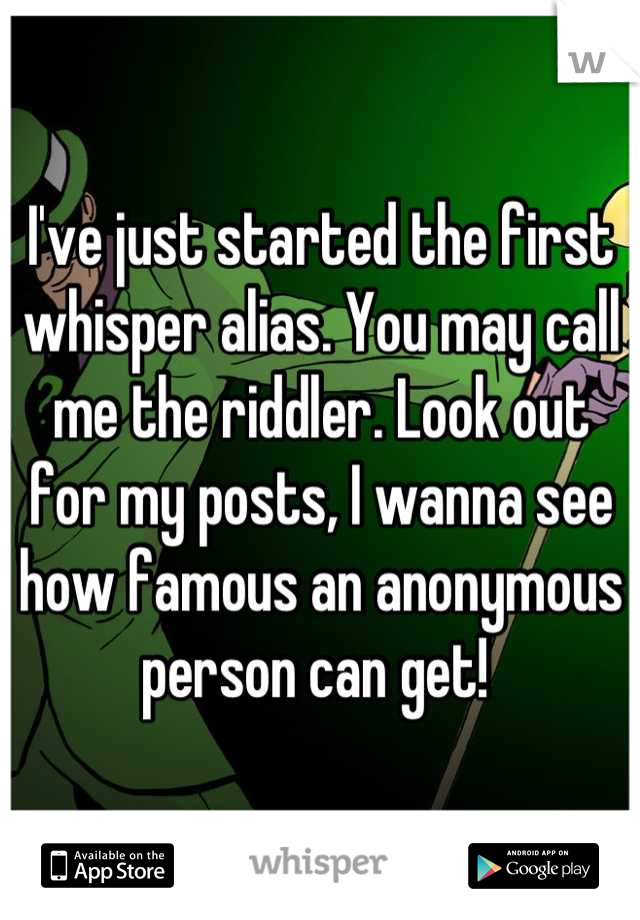 I've just started the first whisper alias. You may call me the riddler. Look out for my posts, I wanna see how famous an anonymous person can get!