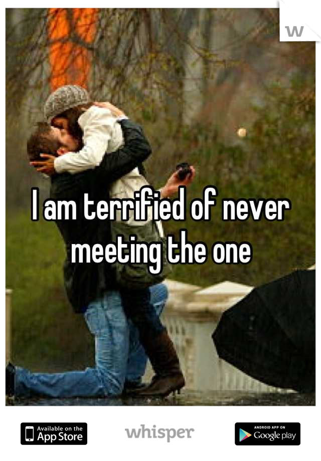 I am terrified of never meeting the one