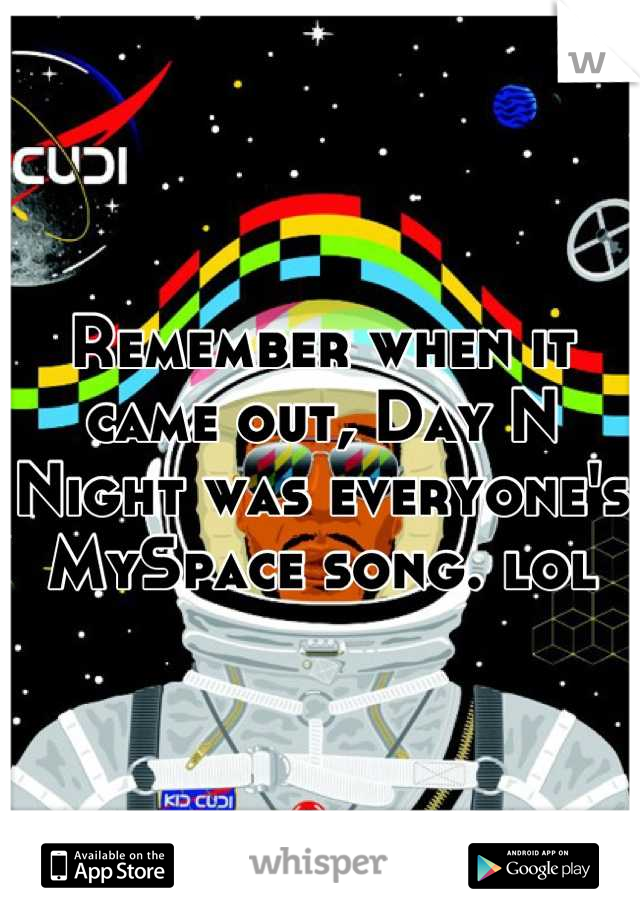 Remember when it came out, Day N Night was everyone's MySpace song. lol
