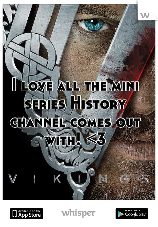 I love all the mini series History channel comes out with! <3