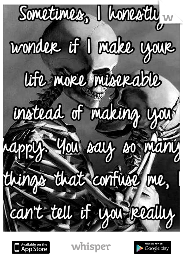 Sometimes, I honestly wonder if I make your life more miserable instead of making you happy. You say so many things that confuse me, I can't tell if you really mean it...