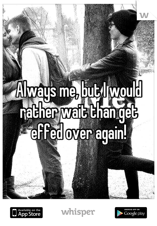 Always me, but I would rather wait than get effed over again!