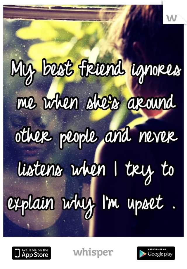 My best friend ignores me when she's around other people and never listens when I try to explain why I'm upset .