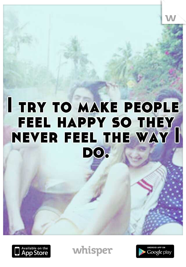 I try to make people feel happy so they never feel the way I do.