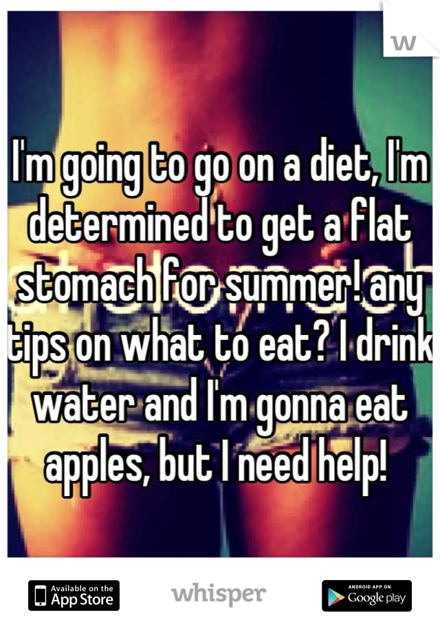 I'm going to go on a diet, I'm determined to get a flat stomach for summer! any tips on what to eat? I drink water and I'm gonna eat apples, but I need help!