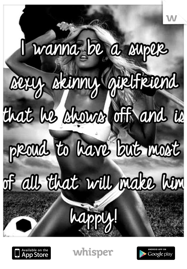 I wanna be a super sexy skinny girlfriend that he shows off and is proud to have but most of all that will make him happy!