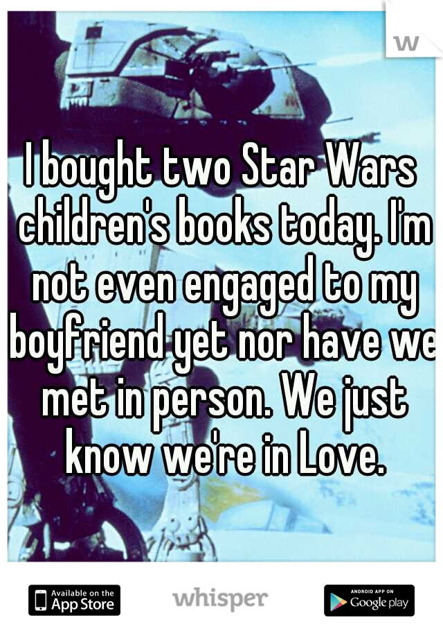 I bought two Star Wars children's books today. I'm not even engaged to my boyfriend yet nor have we met in person. We just know we're in Love.