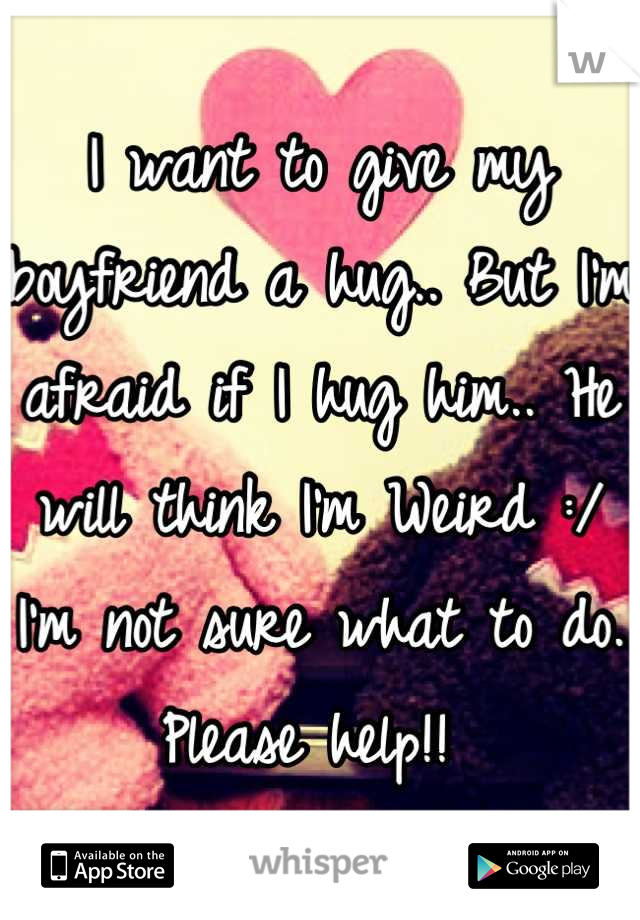 I want to give my boyfriend a hug.. But I'm afraid if I hug him.. He will think I'm Weird :/ I'm not sure what to do. Please help!!