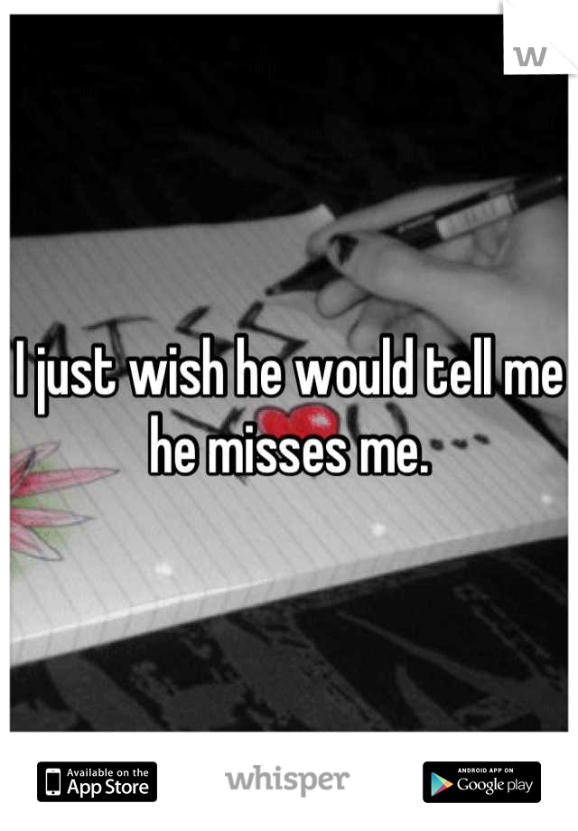 I just wish he would tell me he misses me.