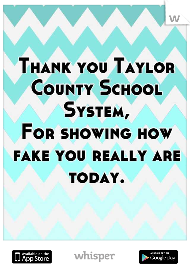 Thank you Taylor County School System,  For showing how fake you really are today.