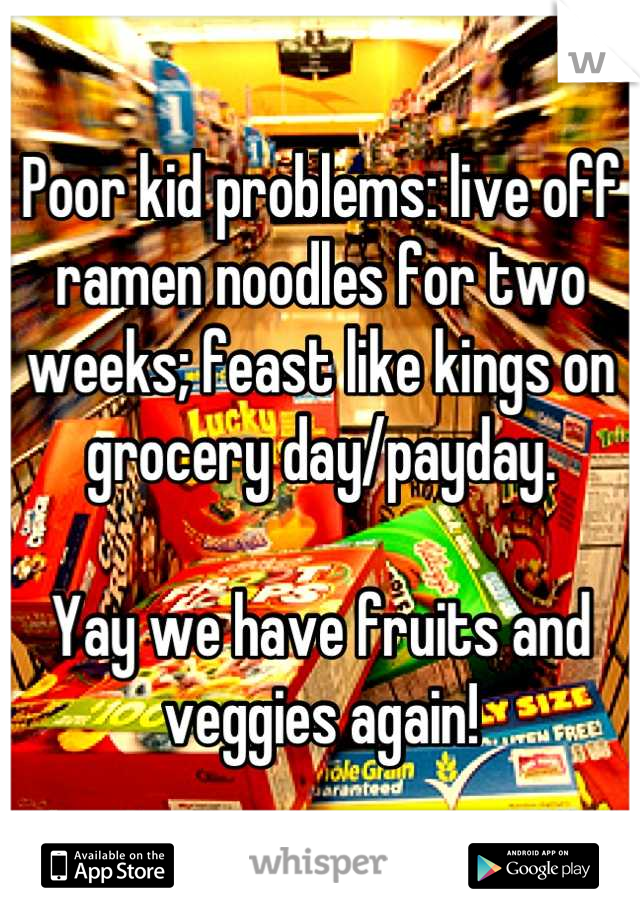 Poor kid problems: live off ramen noodles for two weeks; feast like kings on grocery day/payday.   Yay we have fruits and veggies again!