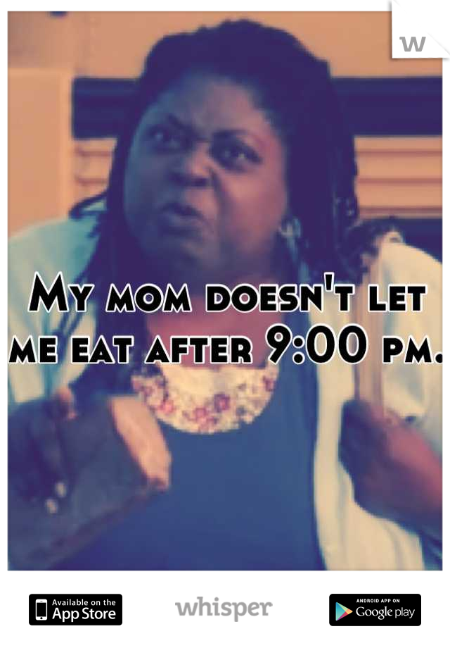 My mom doesn't let me eat after 9:00 pm.