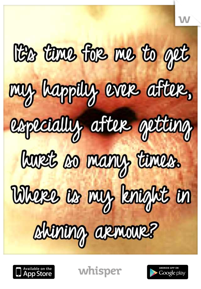 It's time for me to get my happily ever after, especially after getting hurt so many times. Where is my knight in shining armour?