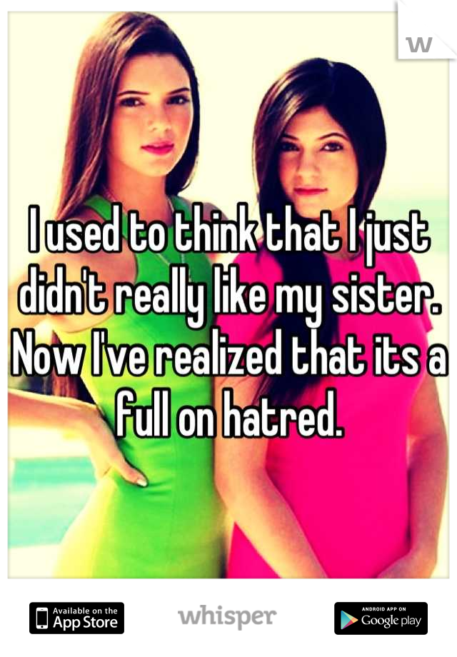 I used to think that I just didn't really like my sister. Now I've realized that its a full on hatred.