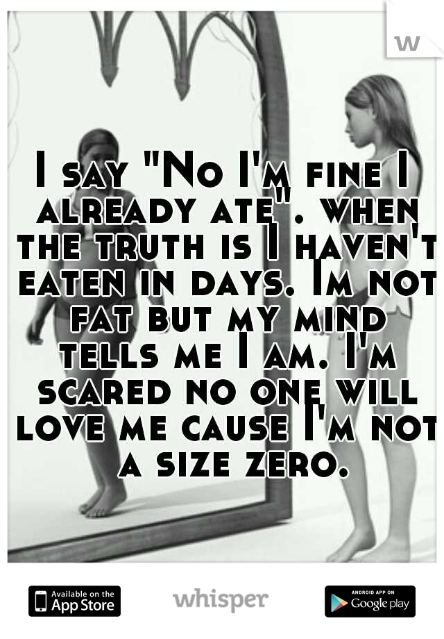 """I say """"No I'm fine I already ate"""". when the truth is I haven't eaten in days. Im not fat but my mind tells me I am. I'm scared no one will love me cause I'm not  a size zero."""