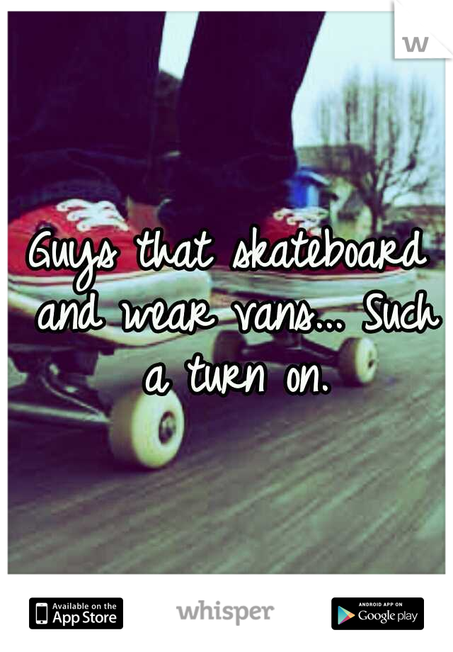 Guys that skateboard and wear vans... Such a turn on.